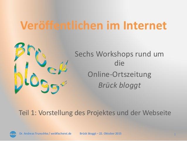 Dr. Andreas Trunschke / webfischerei.de 1Brück bloggt – 22. Oktober 2015 Veröffentlichen im Internet Sechs Workshops rund ...
