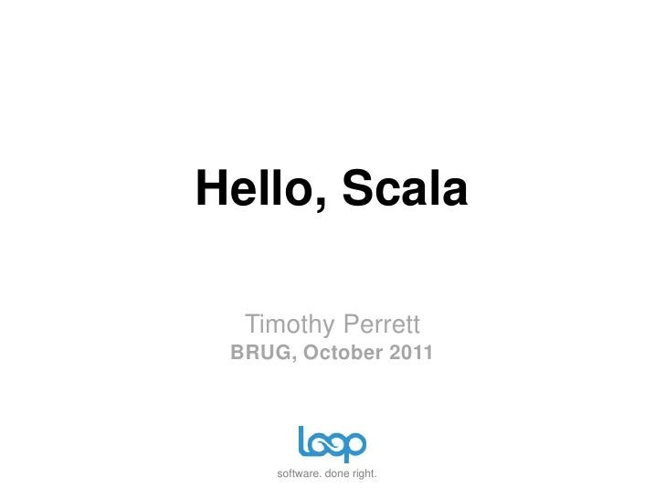 Hello, Scala  Timothy Perrett BRUG, October 2011     software. done right.