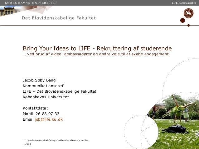 IU-seminar om markedsføring af uddannelse via sociale medier Dias 1 LIFE Kommunikation Jacob Søby Bang Kommunikationschef ...