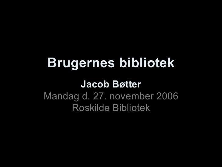 Brugernes bibliotek Jacob Bøtter Mandag d. 27. november 2006 Roskilde Bibliotek