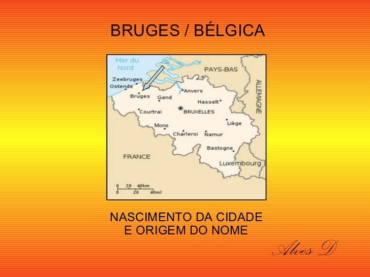 BRUGES / BÉLGICANASCIMENTO DA CIDADE  E ORIGEM DO NOME                       Alves D