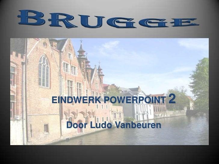 EINDWERK POWERPOINT 2    Door Ludo Vanbeuren