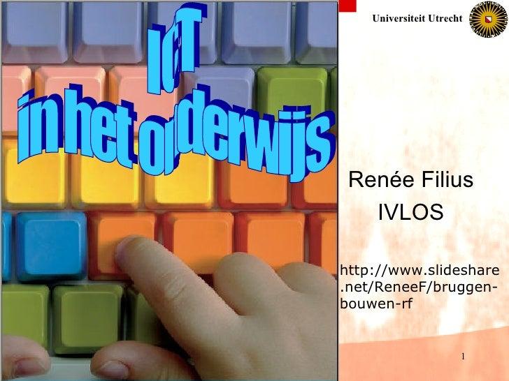 Renée Filius IVLOS ICT in het onderwijs http://www.slideshare.net/ReneeF/bruggen-bouwen-rf