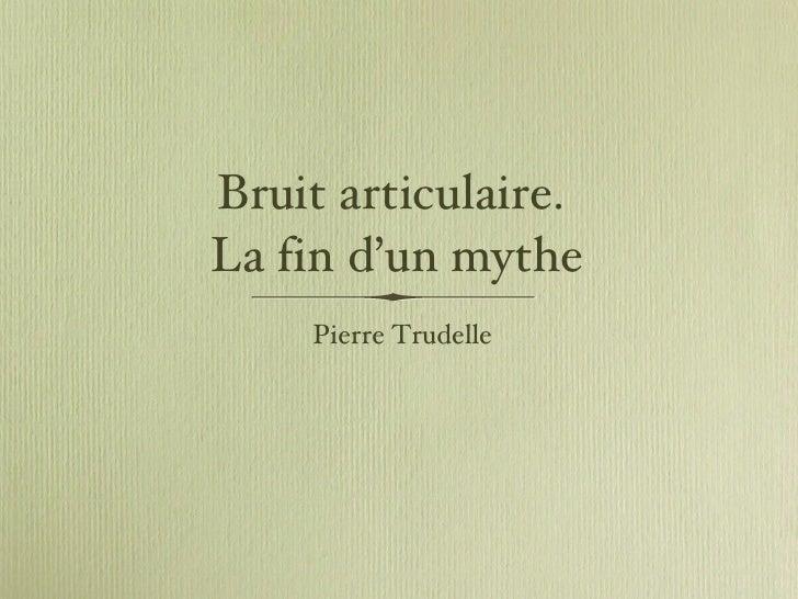 Bruit articulaire.  La fin d'un mythe <ul><li>Pierre Trudelle </li></ul>