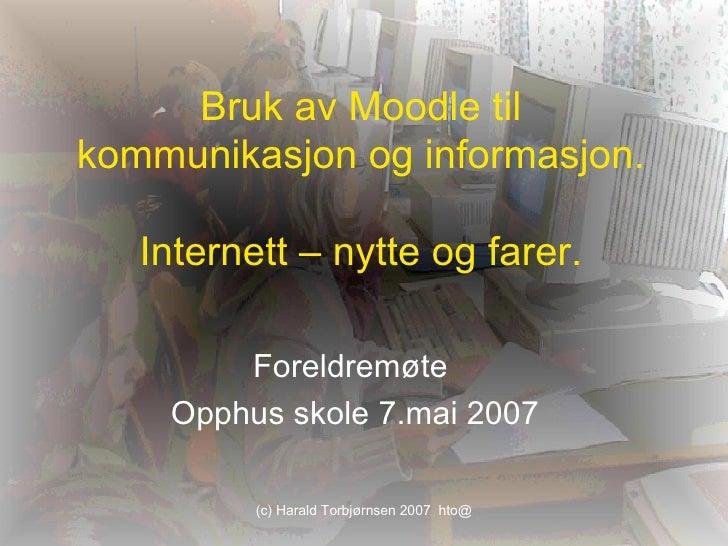 Bruk av Moodle til kommunikasjon og informasjon. Internett – nytte og farer. Foreldremøte  Opphus skole 7.mai 2007