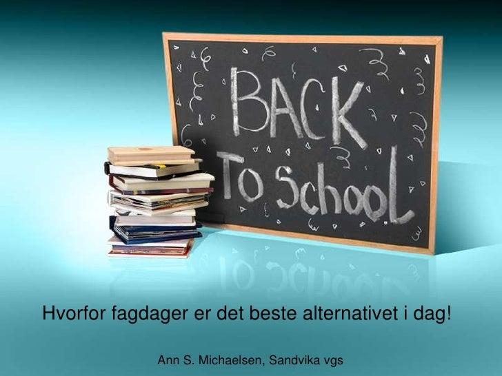 Hvorfor fagdager er det beste alternativet i dag!<br /> Ann S. Michaelsen, Sandvika vgs <br />