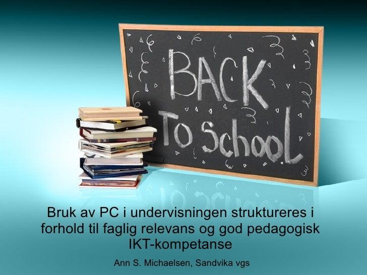 Bruk av PC i undervisningen struktureres i forhold til faglig relevans og god pedagogisk IKT-kompetanse Ann S. Michaelsen,...