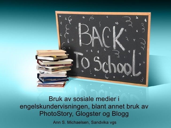 Bruk av sosiale medier i engelskundervisningen, blant annet bruk av PhotoStory, Glogster og Blogg Ann S. Michaelsen, Sandv...