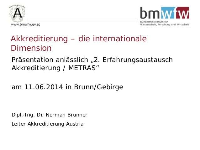 """Präsentation anlässlich """"2. Erfahrungsaustausch Akkreditierung / METRAS"""" am 11.06.2014 in Brunn/Gebirge Dipl.-Ing. Dr. Nor..."""