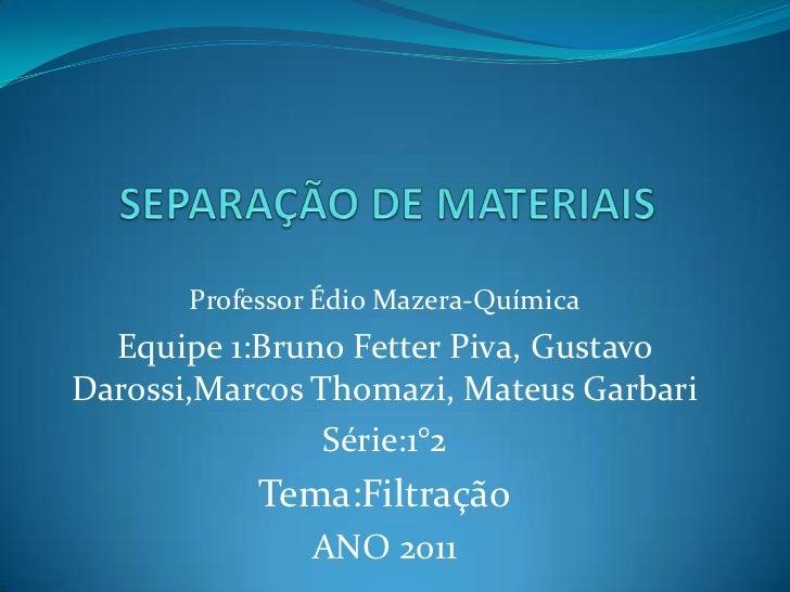 SEPARAÇÃO DE MATERIAIS<br />Professor ÉdioMazera-Química<br />Equipe 1:Bruno Fetter Piva, Gustavo Darossi,Marcos Thomazi, ...