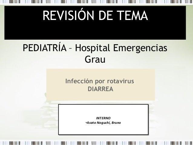 REVISIÓN DE TEMA PEDIATRÍA – Hospital Emergencias Grau Infección por rotavirus: DIARREA  INTERNO INTERNO ••Asato Noguchi, ...