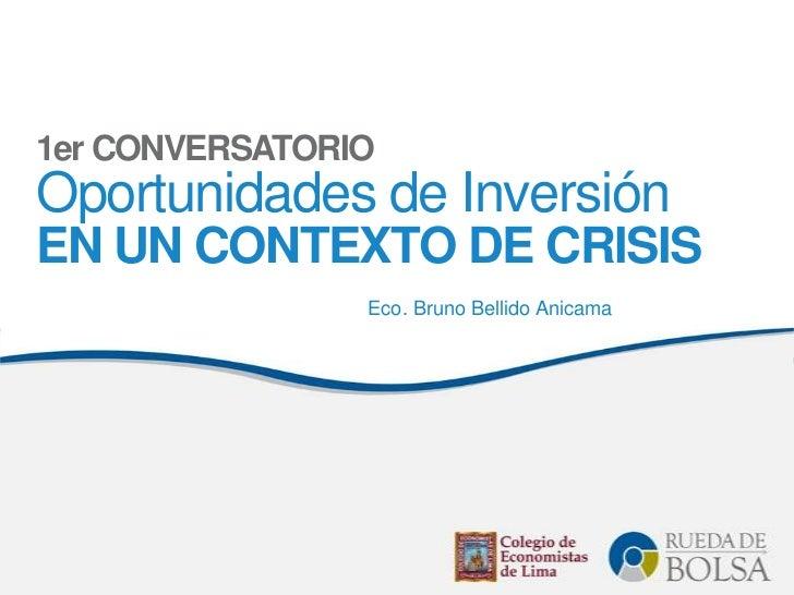 1er CONVERSATORIOOportunidades de InversiónEN UN CONTEXTO DE CRISIS                Eco. Bruno Bellido Anicama