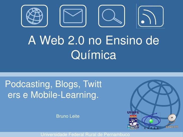 A Web 2.0 no Ensino de            Química  Podcasting, Blogs, Twitt ers e Mobile-Learning.                Bruno Leite     ...