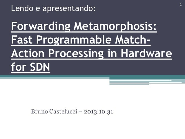 Lendo e apresentando: Forwarding Metamorphosis: Fast Programmable Match- Action Processing in Hardware for SDN Bruno Caste...