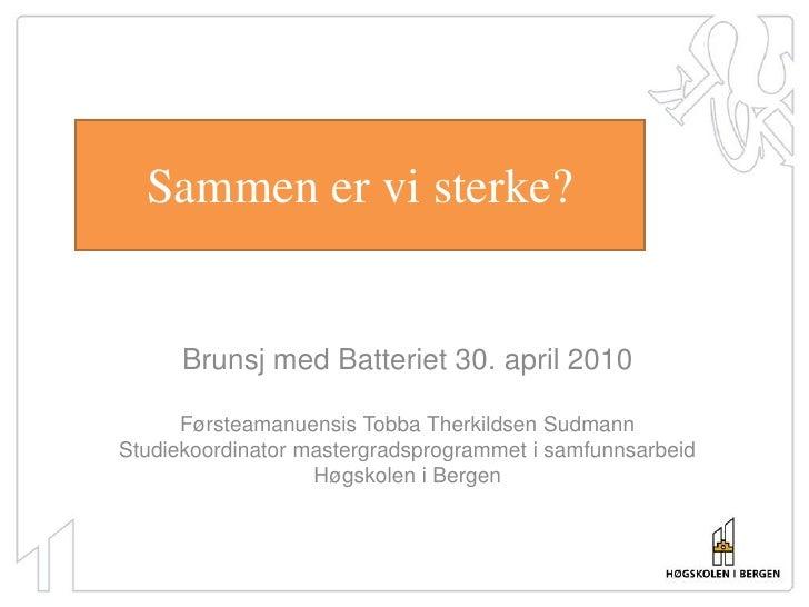 Sammen er vi sterke?<br />Brunsj med Batteriet 30. april 2010<br />Førsteamanuensis Tobba Therkildsen Sudmann<br />Studiek...