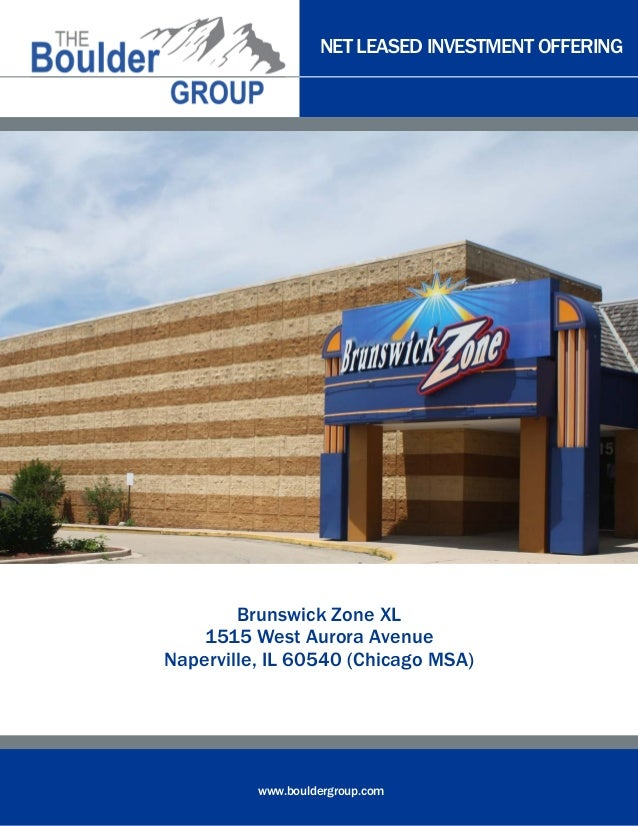 NET LEASED INVESTMENT OFFERING www.bouldergroup.com Brunswick Zone XL 1515 West Aurora Avenue Naperville, IL 60540 (Chicag...