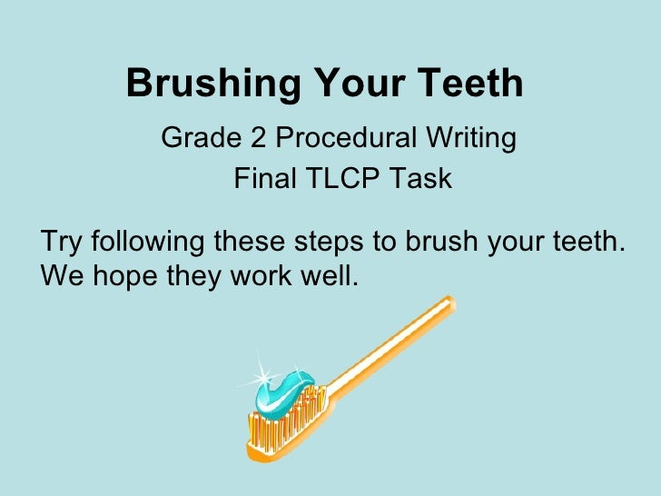 Brushing Your Teeth Grade 2 Procedural Writing  Final TLCP Task Try following these steps to brush your teeth.  We hope th...