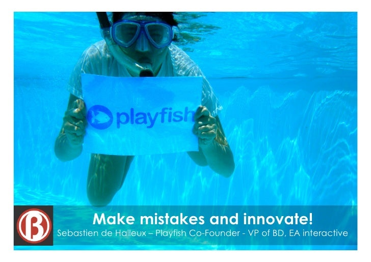 Make mistakes and innovate! Sebastien de Halleux – Playfish Co-Founder - VP of BD, EA interactive                         ...