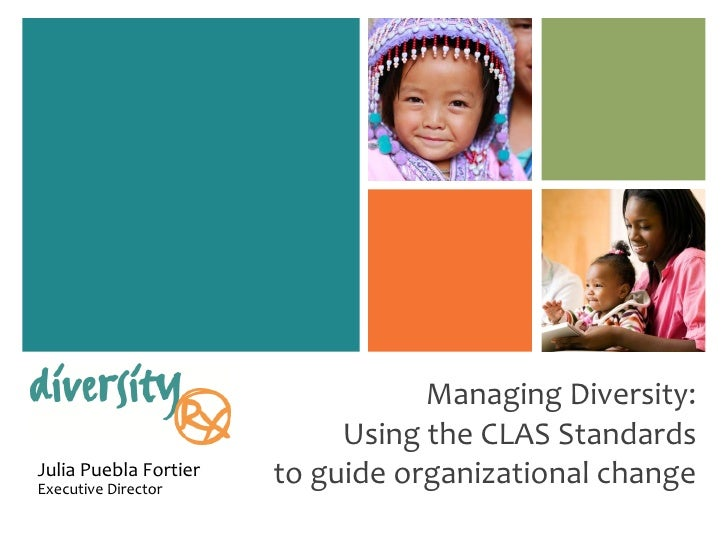 Managing Diversity: Using the CLAS Standards to guide organizational change Julia Puebla Fortier  Executive Director