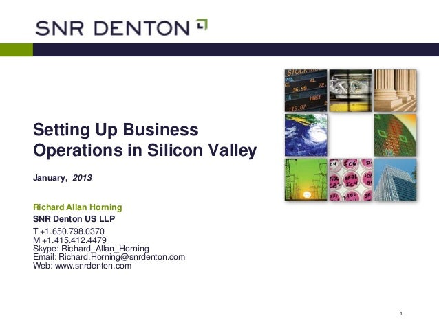 Setting Up BusinessOperations in Silicon ValleyJanuary, 2013Richard Allan HorningSNR Denton US LLPT +1.650.798.0370M +1.41...