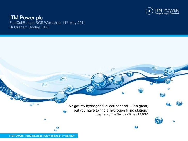 """ITM Power plc<br />FuelCellEurope RCS Workshop, 11th May 2011<br />Dr Graham Cooley, CEO<br />""""I've got my hydrogen fuel c..."""