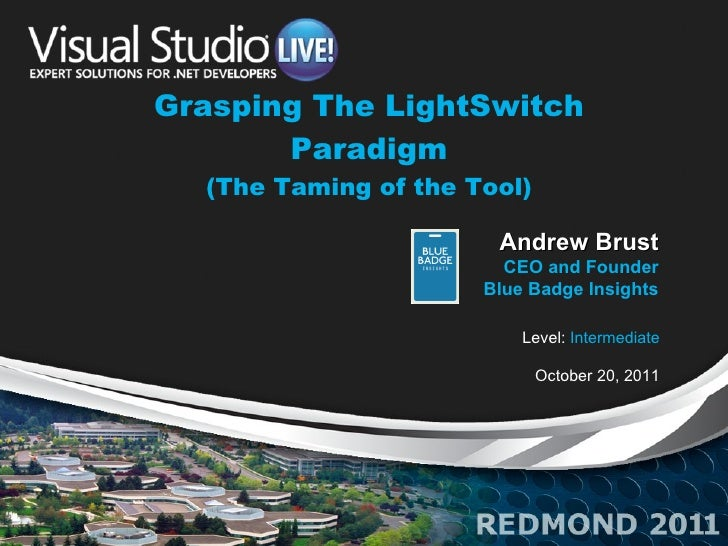 Grasping The LightSwitch Paradigm (The Taming of the Tool) Level:  Intermediate October 20, 2011 Andrew Brust CEO and Foun...