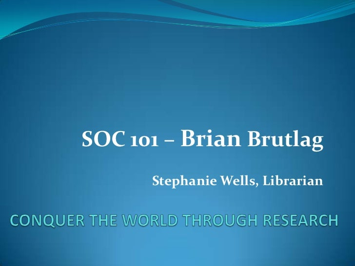 CONQUER THE WORLD THROUGH RESEARCH<br />SOC 101 – BrianBrutlag<br />Stephanie Wells, Librarian<br />