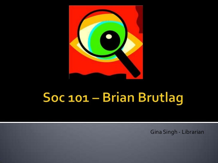 Soc 101 – Brian Brutlag<br />Gina Singh - Librarian<br />