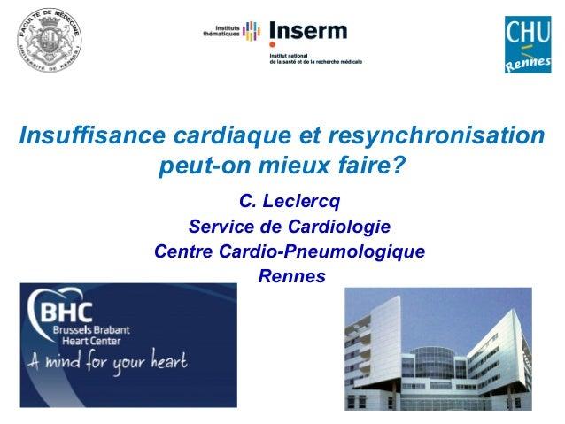 Insuffisance cardiaque et resynchronisation peut-on mieux faire? C. Leclercq Service de Cardiologie Centre Cardio-Pneumolo...