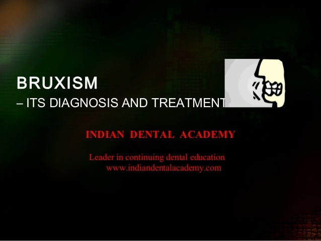 BRUXISM – ITS DIAGNOSIS AND TREATMENT INDIAN DENTAL ACADEMY Leader in continuing dental education www.indiandentalacademy....