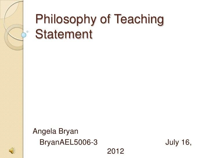 Philosophy of TeachingStatementAngela Bryan BryanAEL5006-3          July 16,                  2012