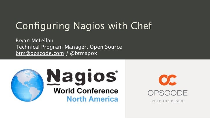 Configuring Nagios with ChefBryan McLellanTechnical Program Manager, Open Sourcebtm@opscode.com / @btmspox