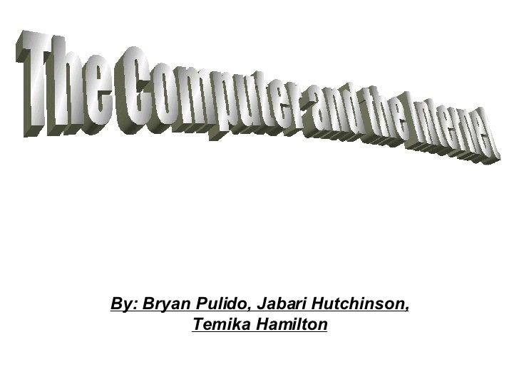 By: Bryan Pulido, Jabari Hutchinson, Temika Hamilton The Computer and the Internet