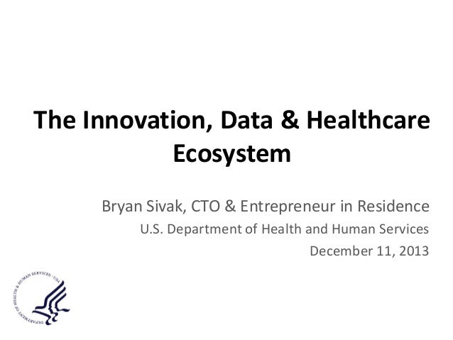 The Innovation, Data & Healthcare Ecosystem Bryan Sivak, CTO & Entrepreneur in Residence U.S. Department of Health and Hum...