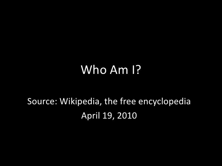 Who Am I?<br />Source: Wikipedia, the free encyclopedia<br />April 19, 2010<br />