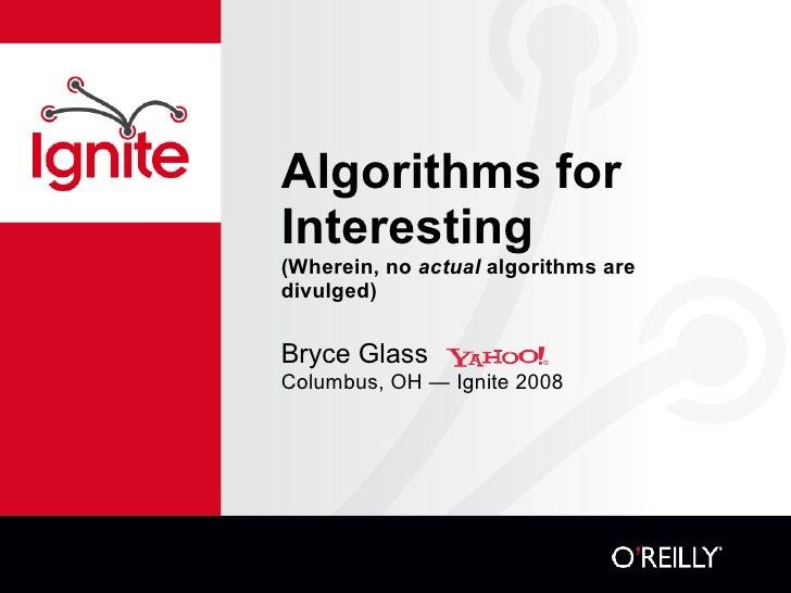 Algorithms for Interesting  (Wherein, no  actual  algorithms are divulged) <ul><li>Bryce Glass </li></ul><ul><li>Columbus,...