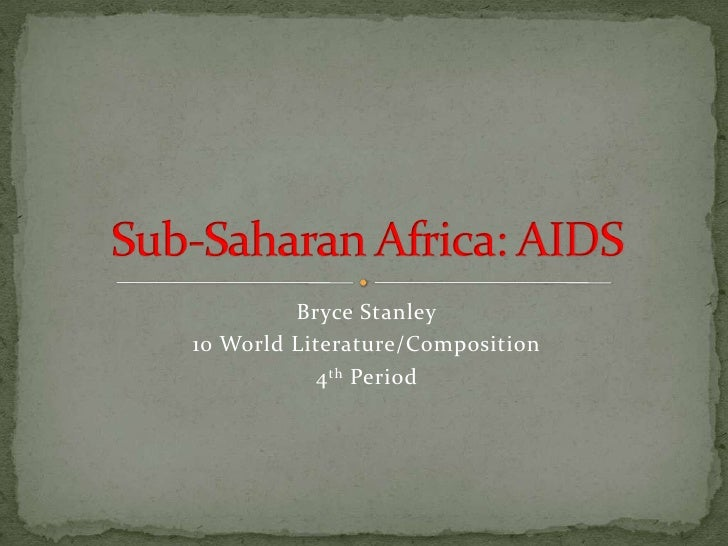 Bryce Stanley<br />10 World Literature/Composition<br />4th Period<br />Sub-Saharan Africa: AIDS<br />