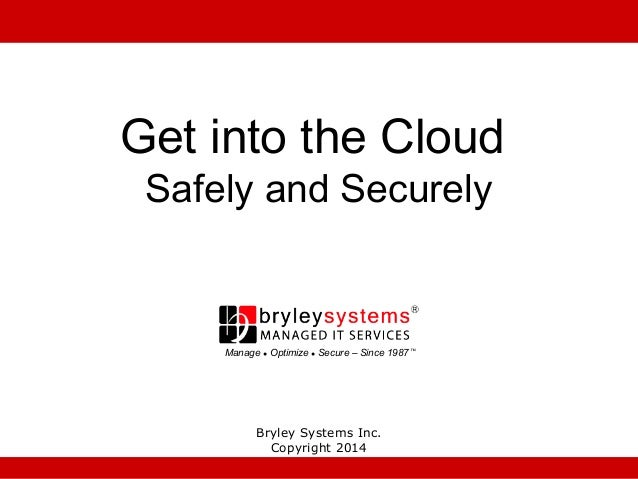 Get into the Cloud Safely and Securely  Manage ● Optimize ● Secure – Since 1987 ™  Bryley Systems Inc. Copyright 2014