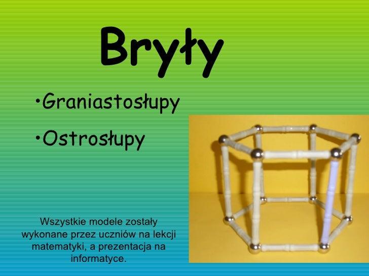 Bryły  <ul><li>Graniastosłupy </li></ul><ul><li>Ostrosłupy  </li></ul>Wszystkie modele zostały wykonane przez uczniów na l...