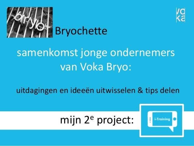 uitdagingen en ideeën uitwisselen & tips delen  mijn 2eproject:  1  Bryochette  samenkomst jonge ondernemers van VokaBryo: