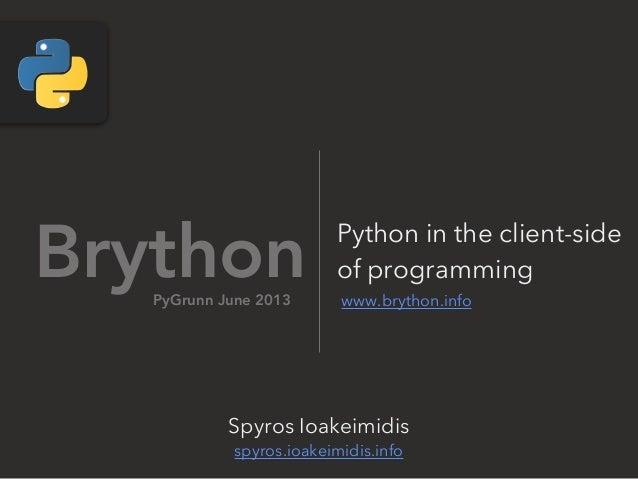 Brython www.brython.infoSpyros Ioakeimidisspyros.ioakeimidis.infoPyGrunn June 2013Python in the client-sideof programming
