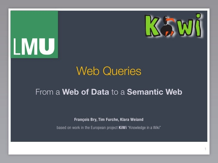 Web Queries From a Web of Data to a Semantic Web                  François Bry, Tim Furche, Klara Weiand      based on wor...