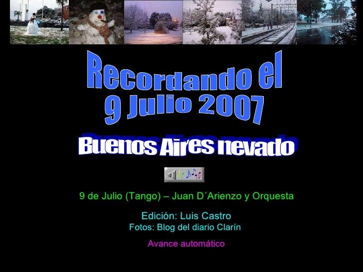 Recordando el 9 Julio 2007 Buenos Aires nevado 9 de Julio (Tango) – Juan D´Arienzo y Orquesta Edición: Luis Castro Fotos: ...