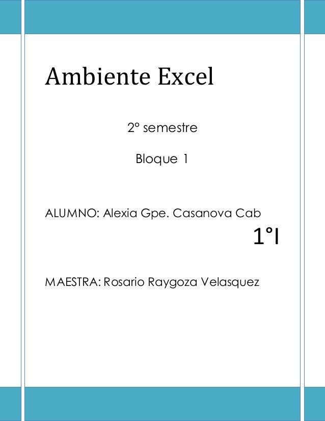 Ambiente Excel 2° semestre Bloque 1 ALUMNO: Alexia Gpe. Casanova Cab 1°I MAESTRA: Rosario Raygoza Velasquez