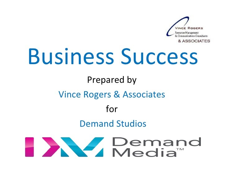 Business Success         Prepared by  Vince Rogers & Associates             for       Demand Studios