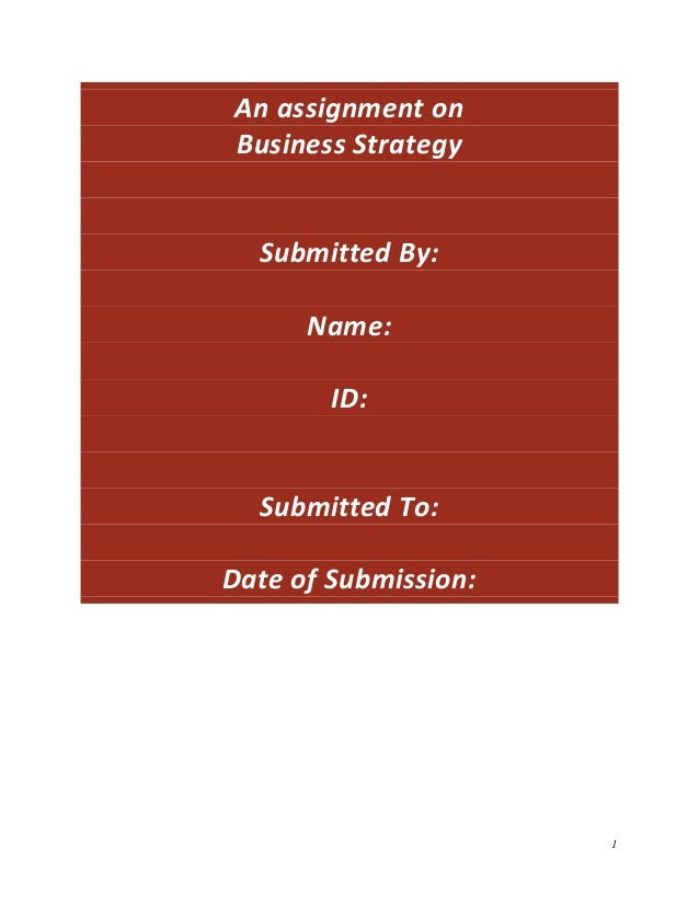 An assignment on Business Strategy  Submitted By: Name: ID:  Submitted To: Date of Submission:  1