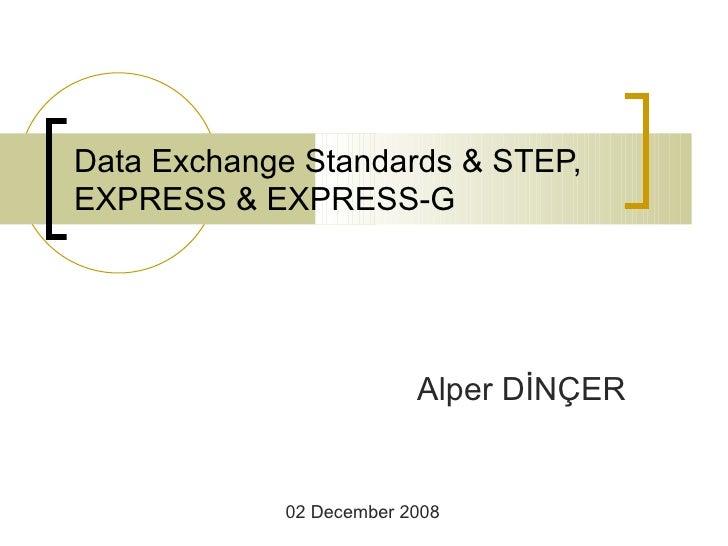 Data Exchange Standards & STEP, EXPRESS & EXPRESS-G Alper DİNÇER 02 December 2008