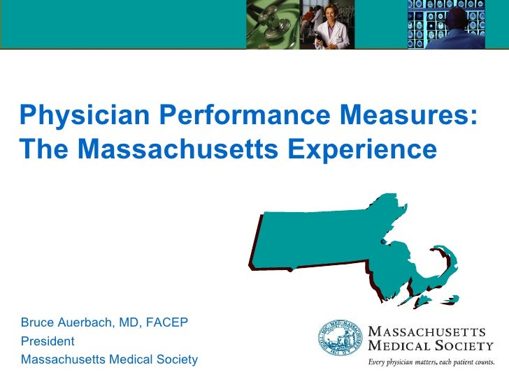 Physician Performance Measures: The Massachusetts Experience Bruce Auerbach, MD, FACEP President Massachusetts Medical Soc...