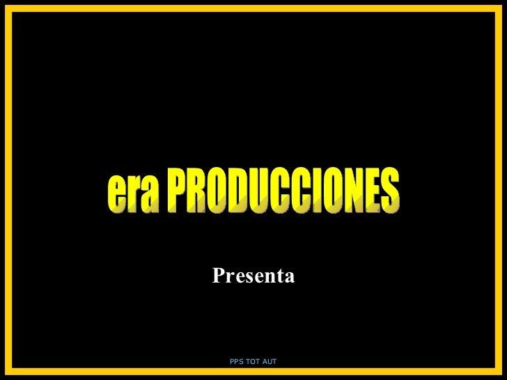 era PRODUCCIONES Presenta PPS TOT AUT