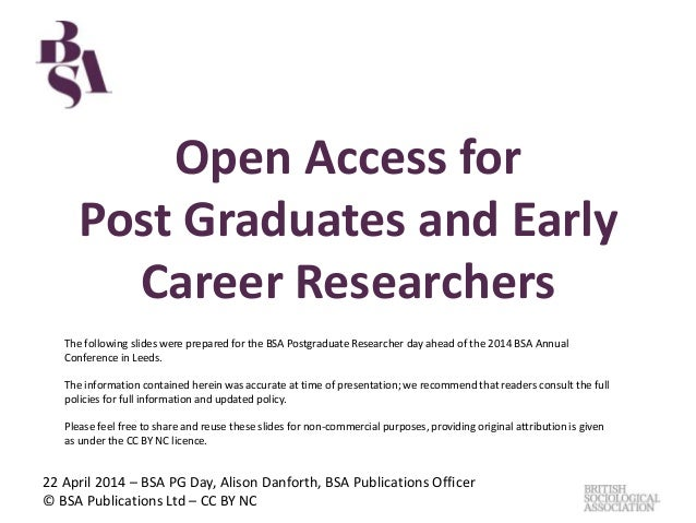 Open Access for Post Graduates and Early Career Researchers 22 April 2014 – BSA PG Day, Alison Danforth, BSA Publications ...